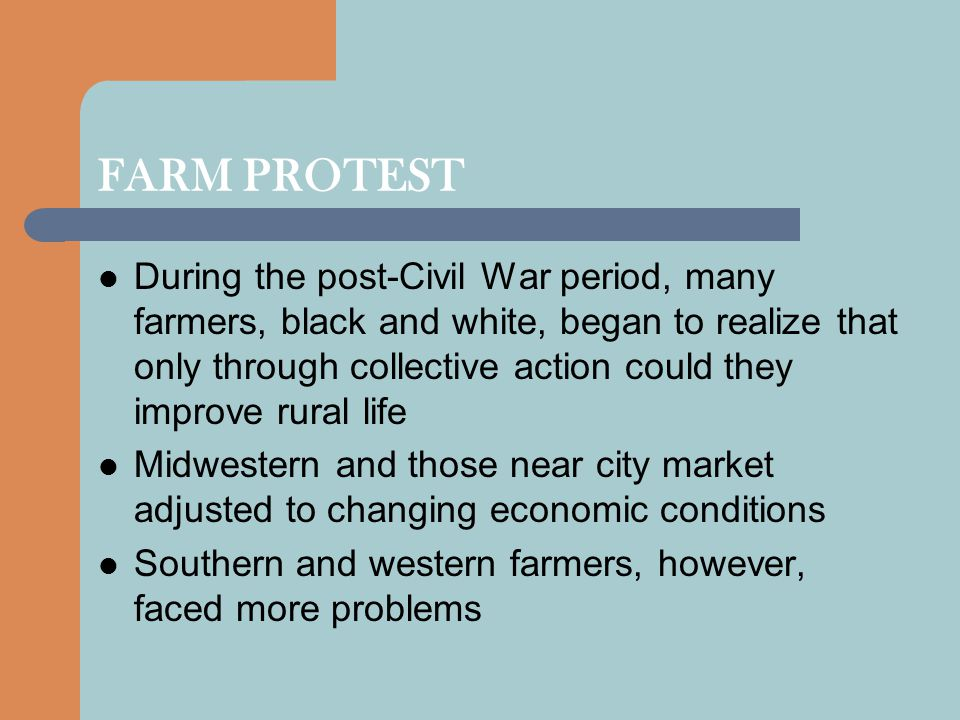 FARM PROTEST During the post-Civil War period, many farmers, black and white, began to realize that only through collective action could they improve rural life Midwestern and those near city market adjusted to changing economic conditions Southern and western farmers, however, faced more problems