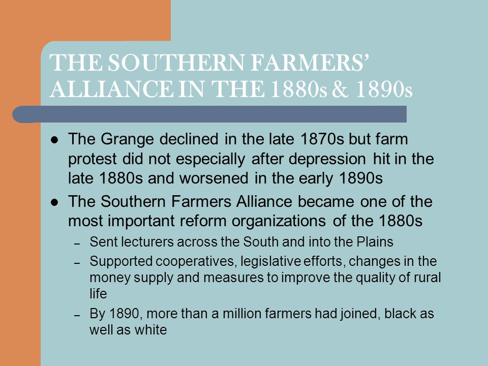 THE SOUTHERN FARMERS' ALLIANCE IN THE 1880s & 1890s The Grange declined in the late 1870s but farm protest did not especially after depression hit in the late 1880s and worsened in the early 1890s The Southern Farmers Alliance became one of the most important reform organizations of the 1880s – Sent lecturers across the South and into the Plains – Supported cooperatives, legislative efforts, changes in the money supply and measures to improve the quality of rural life – By 1890, more than a million farmers had joined, black as well as white