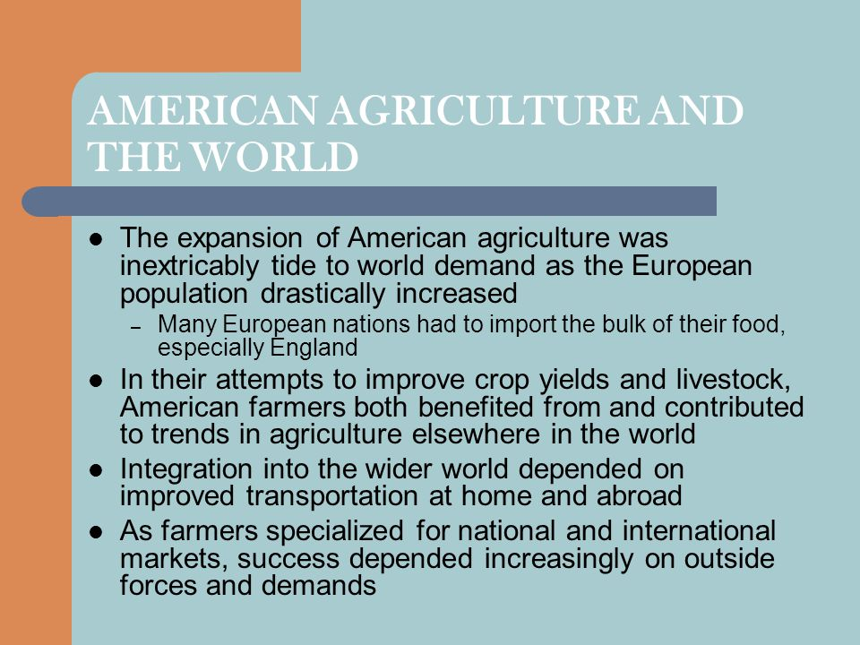 AMERICAN AGRICULTURE AND THE WORLD The expansion of American agriculture was inextricably tide to world demand as the European population drastically increased – Many European nations had to import the bulk of their food, especially England In their attempts to improve crop yields and livestock, American farmers both benefited from and contributed to trends in agriculture elsewhere in the world Integration into the wider world depended on improved transportation at home and abroad As farmers specialized for national and international markets, success depended increasingly on outside forces and demands