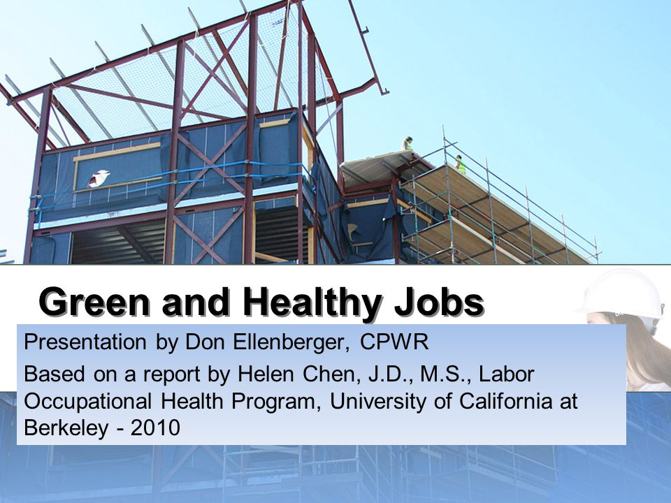 Green and Healthy Jobs Presentation by Don Ellenberger, CPWR Based on a report by Helen Chen, J.D., M.S., Labor Occupational Health Program, University of California at Berkeley - 2010