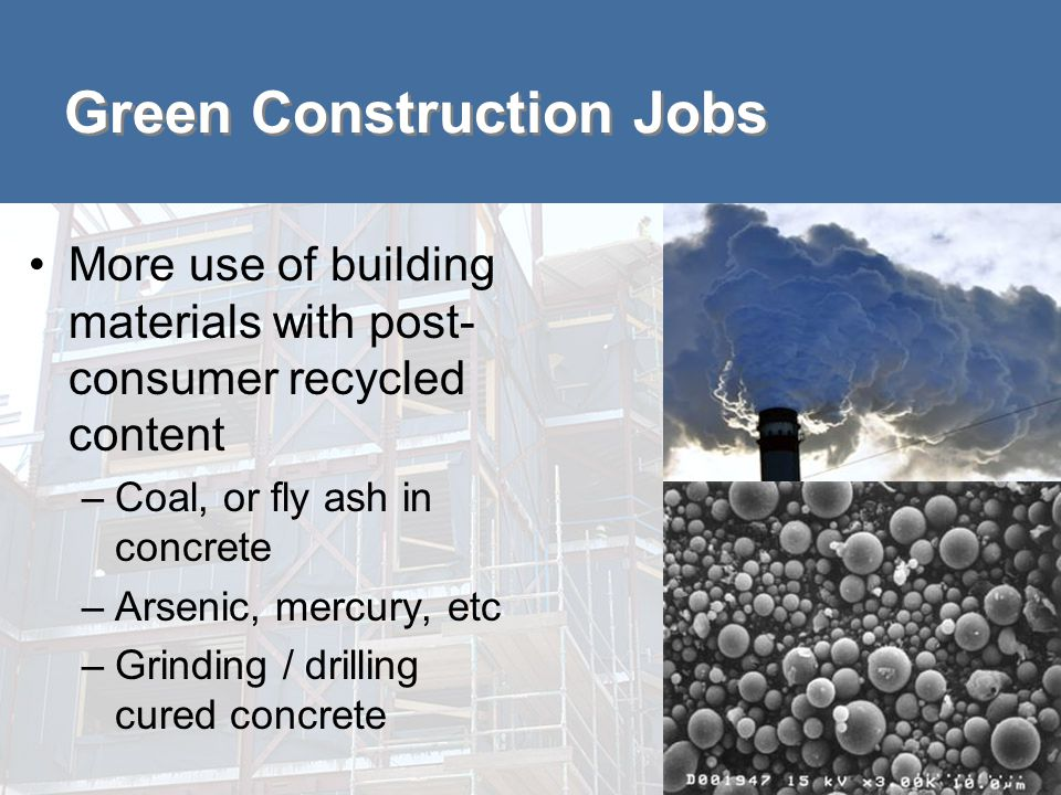 Green Construction Jobs More use of building materials with post- consumer recycled content –Coal, or fly ash in concrete –Arsenic, mercury, etc –Grinding / drilling cured concrete