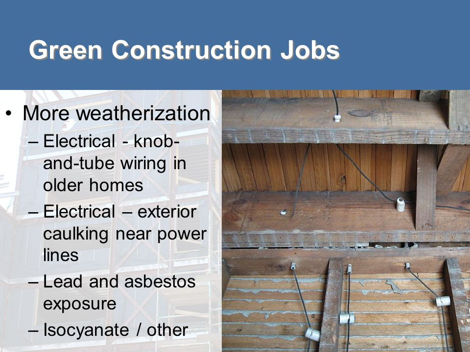 Green Construction Jobs More weatherization –Electrical - knob- and-tube wiring in older homes –Electrical – exterior caulking near power lines –Lead