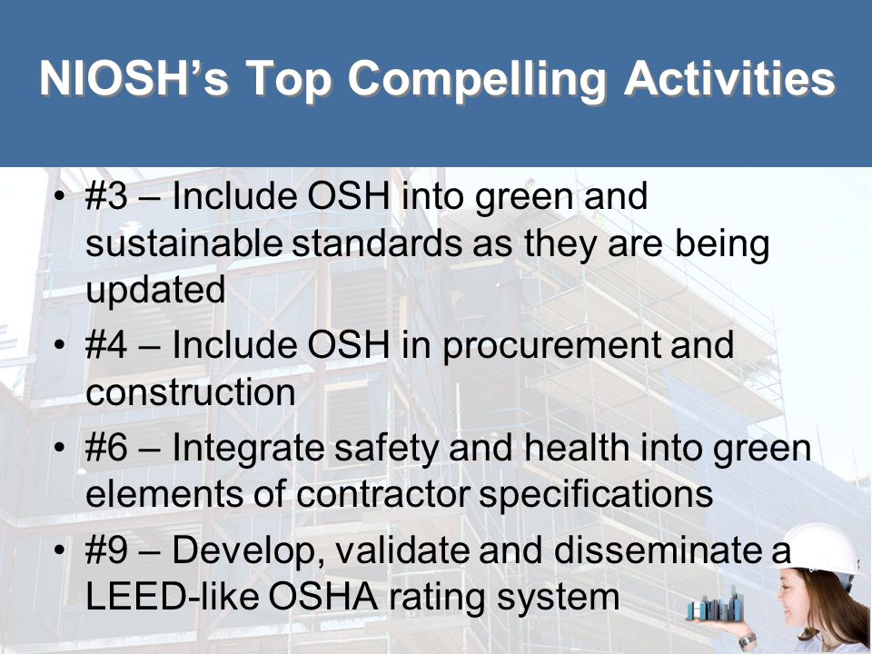 NIOSH's Top Compelling Activities #3 – Include OSH into green and sustainable standards as they are being updated #4 – Include OSH in procurement and construction #6 – Integrate safety and health into green elements of contractor specifications #9 – Develop, validate and disseminate a LEED-like OSHA rating system