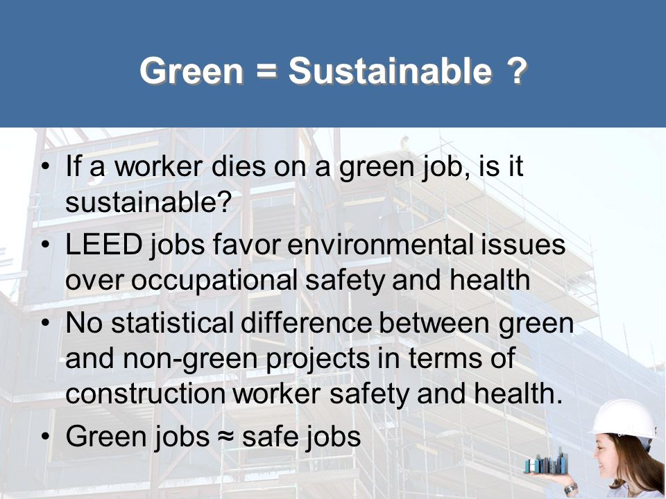 Green = Sustainable ? If a worker dies on a green job, is it sustainable? LEED jobs favor environmental issues over occupational safety and health No