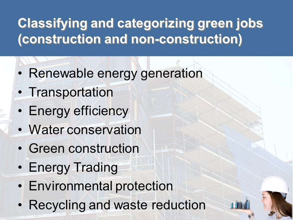 Classification within the green construction sector Renewable energy generation –Solar energy installation –Wind turbine service Energy efficiency –Boiler technicians –Insulation installers –HVAC installers / maintenance technicians Green construction –Green increased demand –Green enhanced skills