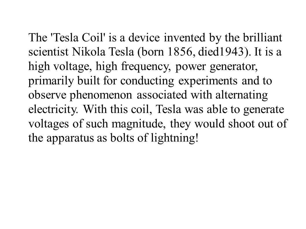 The Tesla Coil is a device invented by the brilliant scientist Nikola Tesla (born 1856, died1943).
