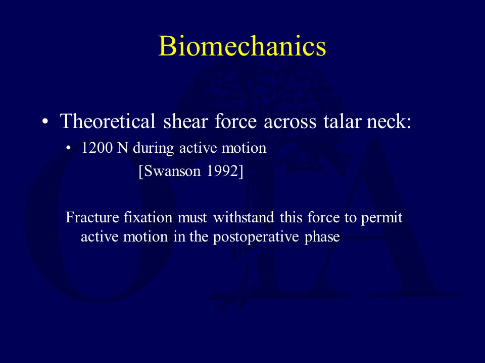 Biomechanics Theoretical shear force across talar neck: 1200 N during active motion [Swanson 1992] Fracture fixation must withstand this force to perm