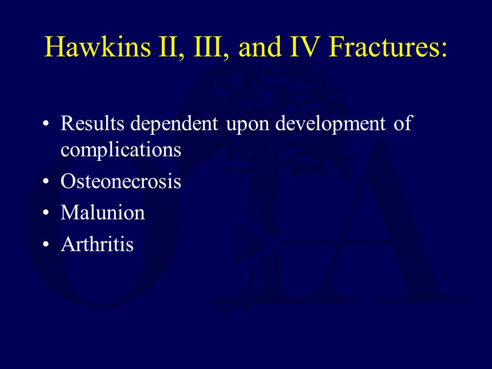 Hawkins II, III, and IV Fractures: Results dependent upon development of complications Osteonecrosis Malunion Arthritis
