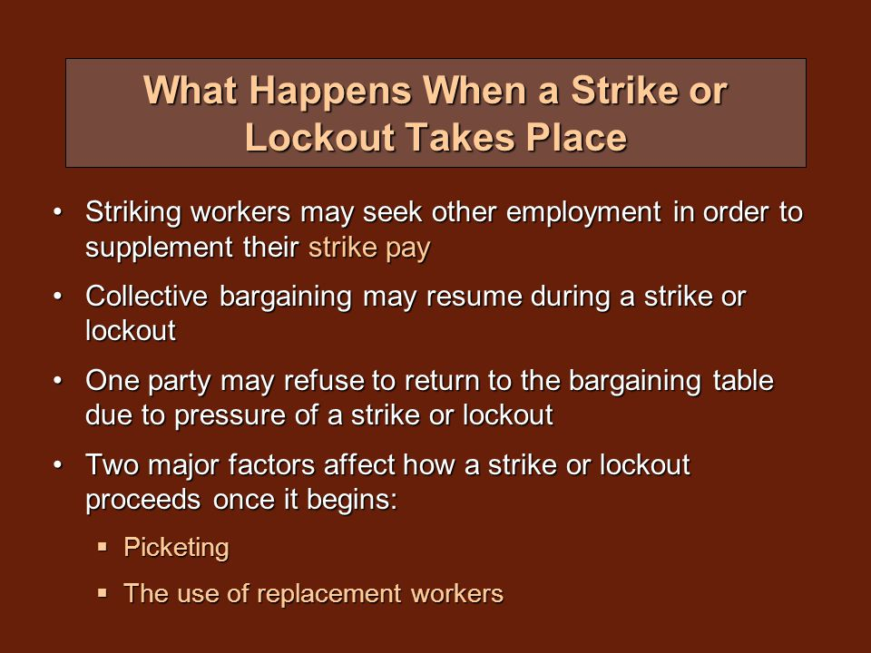 What Happens When a Strike or Lockout Takes Place Striking workers may seek other employment in order to supplement their strike payStriking workers may seek other employment in order to supplement their strike pay Collective bargaining may resume during a strike or lockoutCollective bargaining may resume during a strike or lockout One party may refuse to return to the bargaining table due to pressure of a strike or lockoutOne party may refuse to return to the bargaining table due to pressure of a strike or lockout Two major factors affect how a strike or lockout proceeds once it begins:Two major factors affect how a strike or lockout proceeds once it begins:  Picketing  The use of replacement workers