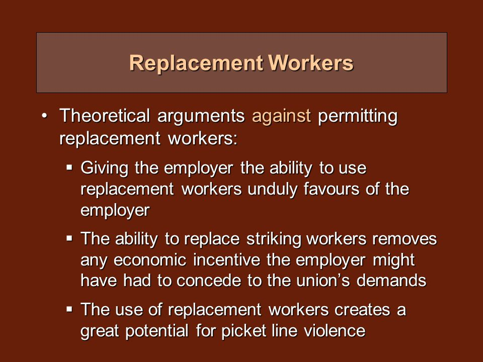 Replacement Workers Theoretical arguments against permitting replacement workers:Theoretical arguments against permitting replacement workers:  Giving the employer the ability to use replacement workers unduly favours of the employer  The ability to replace striking workers removes any economic incentive the employer might have had to concede to the union's demands  The use of replacement workers creates a great potential for picket line violence