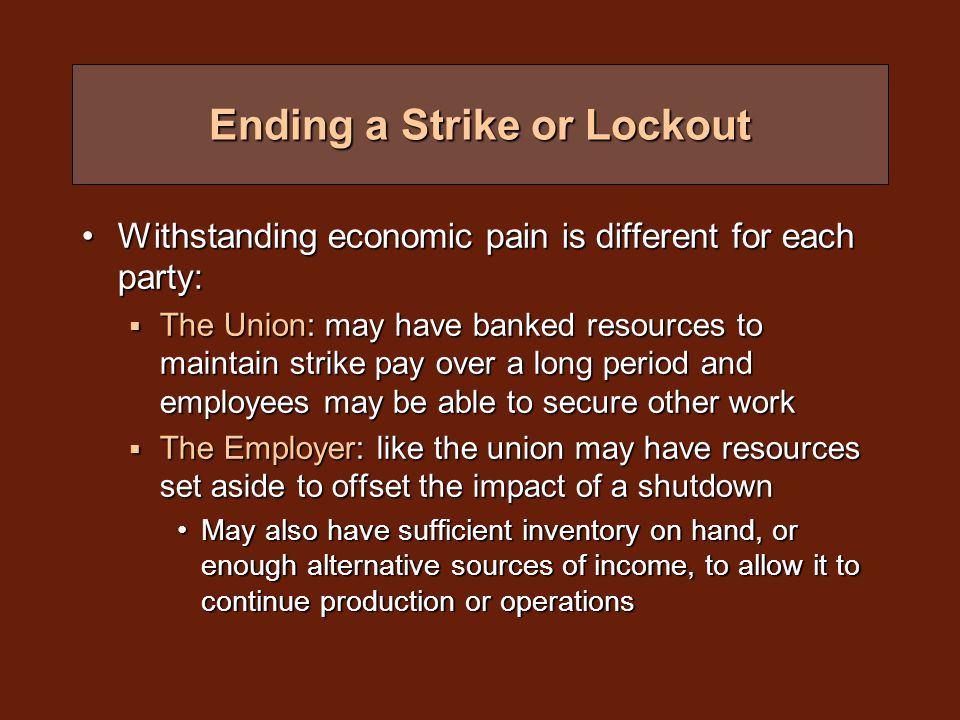 Ending a Strike or Lockout Withstanding economic pain is different for each party:Withstanding economic pain is different for each party:  The Union: may have banked resources to maintain strike pay over a long period and employees may be able to secure other work  The Employer: like the union may have resources set aside to offset the impact of a shutdown May also have sufficient inventory on hand, or enough alternative sources of income, to allow it to continue production or operationsMay also have sufficient inventory on hand, or enough alternative sources of income, to allow it to continue production or operations