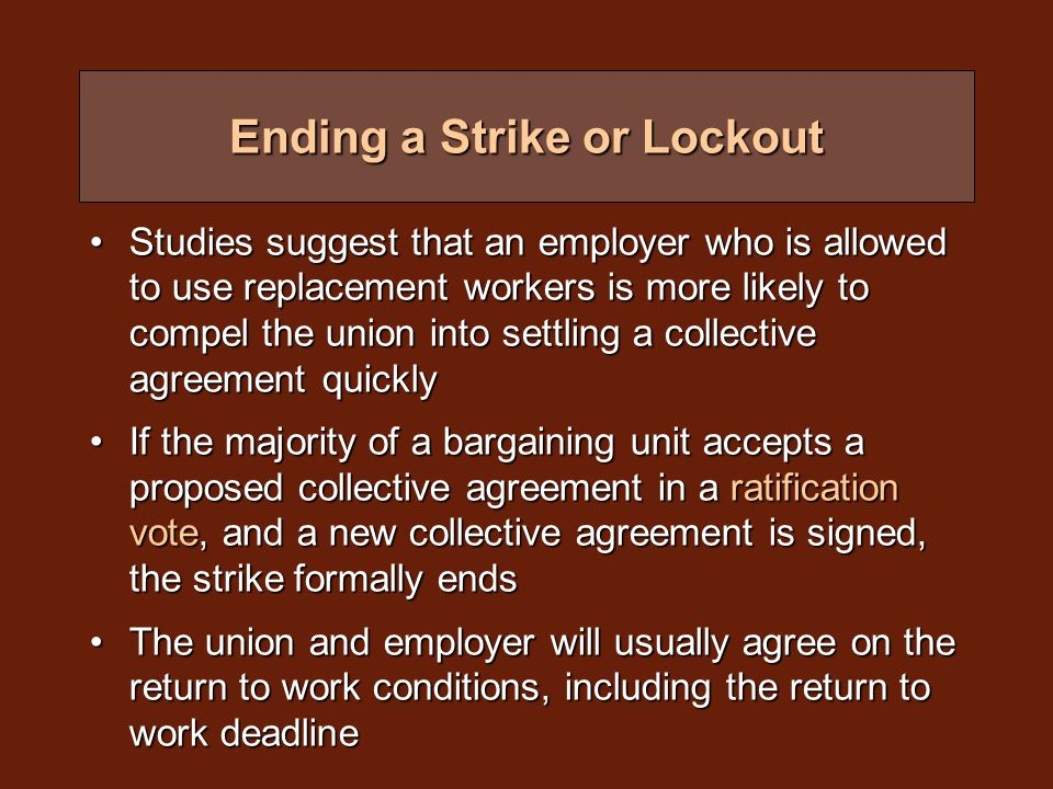 Ending a Strike or Lockout Studies suggest that an employer who is allowed to use replacement workers is more likely to compel the union into settling a collective agreement quicklyStudies suggest that an employer who is allowed to use replacement workers is more likely to compel the union into settling a collective agreement quickly If the majority of a bargaining unit accepts a proposed collective agreement in a ratification vote, and a new collective agreement is signed, the strike formally endsIf the majority of a bargaining unit accepts a proposed collective agreement in a ratification vote, and a new collective agreement is signed, the strike formally ends The union and employer will usually agree on the return to work conditions, including the return to work deadlineThe union and employer will usually agree on the return to work conditions, including the return to work deadline