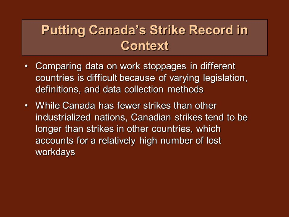 Putting Canada's Strike Record in Context Comparing data on work stoppages in different countries is difficult because of varying legislation, definitions, and data collection methodsComparing data on work stoppages in different countries is difficult because of varying legislation, definitions, and data collection methods While Canada has fewer strikes than other industrialized nations, Canadian strikes tend to be longer than strikes in other countries, which accounts for a relatively high number of lost workdaysWhile Canada has fewer strikes than other industrialized nations, Canadian strikes tend to be longer than strikes in other countries, which accounts for a relatively high number of lost workdays