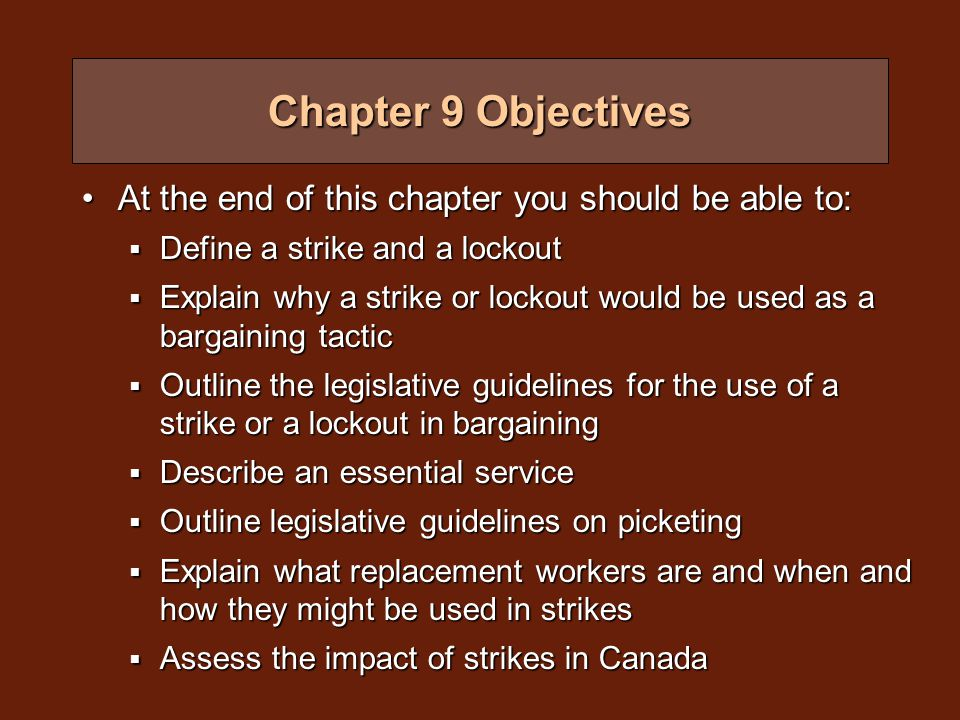 At the end of this chapter you should be able to:At the end of this chapter you should be able to:  Define a strike and a lockout  Explain why a strike or lockout would be used as a bargaining tactic  Outline the legislative guidelines for the use of a strike or a lockout in bargaining  Describe an essential service  Outline legislative guidelines on picketing  Explain what replacement workers are and when and how they might be used in strikes  Assess the impact of strikes in Canada Chapter 9 Objectives
