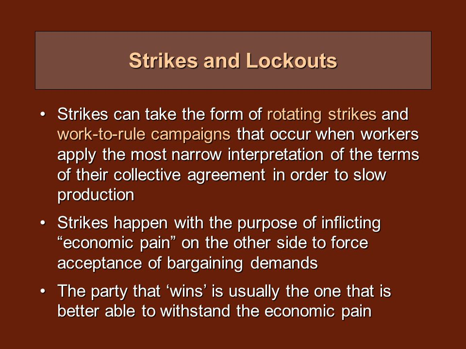 Strikes and Lockouts Strikes can take the form of rotating strikes and work-to-rule campaigns that occur when workers apply the most narrow interpretation of the terms of their collective agreement in order to slow productionStrikes can take the form of rotating strikes and work-to-rule campaigns that occur when workers apply the most narrow interpretation of the terms of their collective agreement in order to slow production Strikes happen with the purpose of inflicting economic pain on the other side to force acceptance of bargaining demandsStrikes happen with the purpose of inflicting economic pain on the other side to force acceptance of bargaining demands The party that 'wins' is usually the one that is better able to withstand the economic painThe party that 'wins' is usually the one that is better able to withstand the economic pain