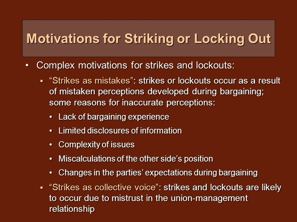 Factors in the Decision to Strike Business Structure: size of the bargaining unitBusiness Structure: size of the bargaining unit  Larger units are more likely to strike than smaller units in part because more workers are involved in a larger bargaining unit and more labour is withdrawn with greater impact  However, strikes involving smaller bargaining units tend to be on strike longer than those involving larger bargaining units