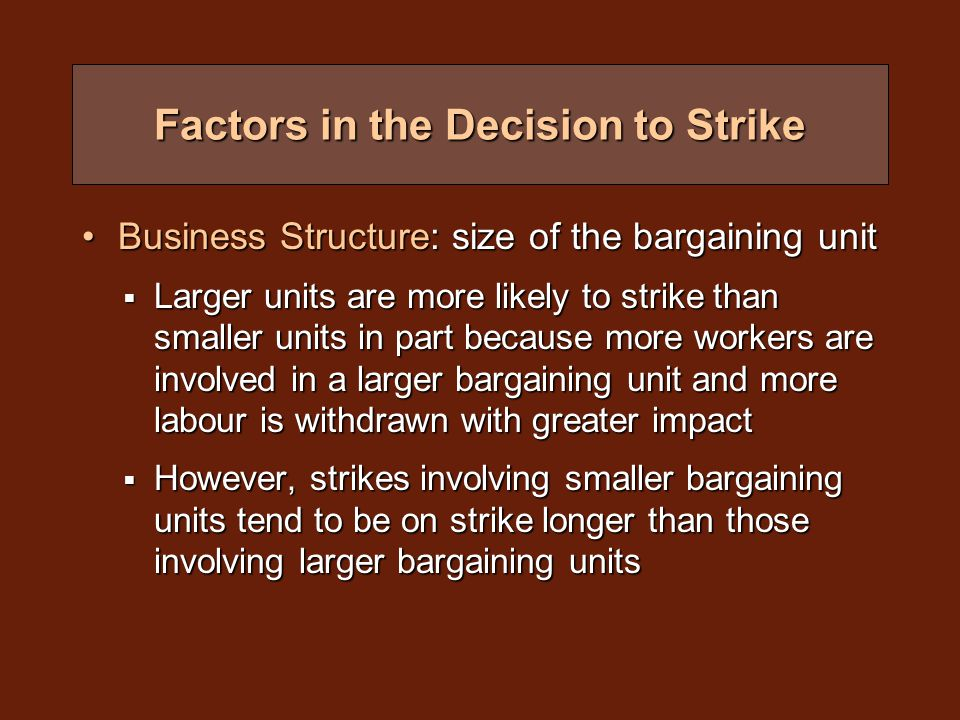 Factors in the Decision to Strike Business Structure: size of the bargaining unitBusiness Structure: size of the bargaining unit  Larger units are more likely to strike than smaller units in part because more workers are involved in a larger bargaining unit and more labour is withdrawn with greater impact  However, strikes involving smaller bargaining units tend to be on strike longer than those involving larger bargaining units