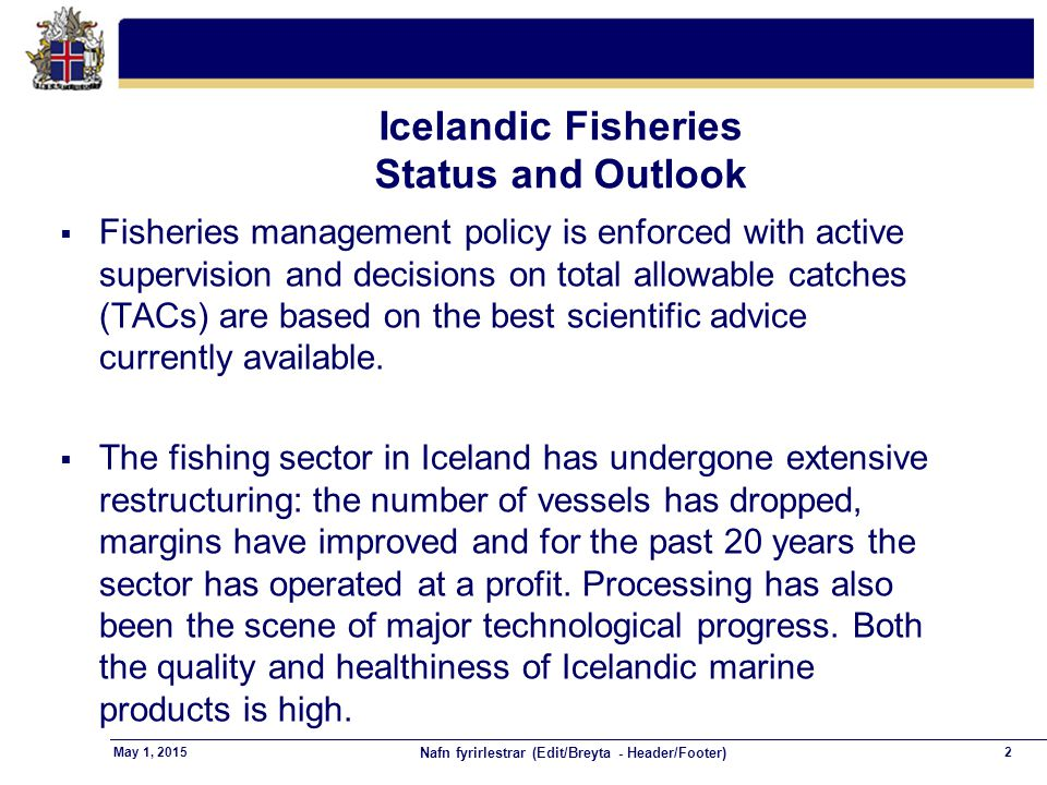 Nafn fyrirlestrar (Edit/Breyta - Header/Footer) 2May 1, 2015 Icelandic Fisheries Status and Outlook  Fisheries management policy is enforced with active supervision and decisions on total allowable catches (TACs) are based on the best scientific advice currently available.