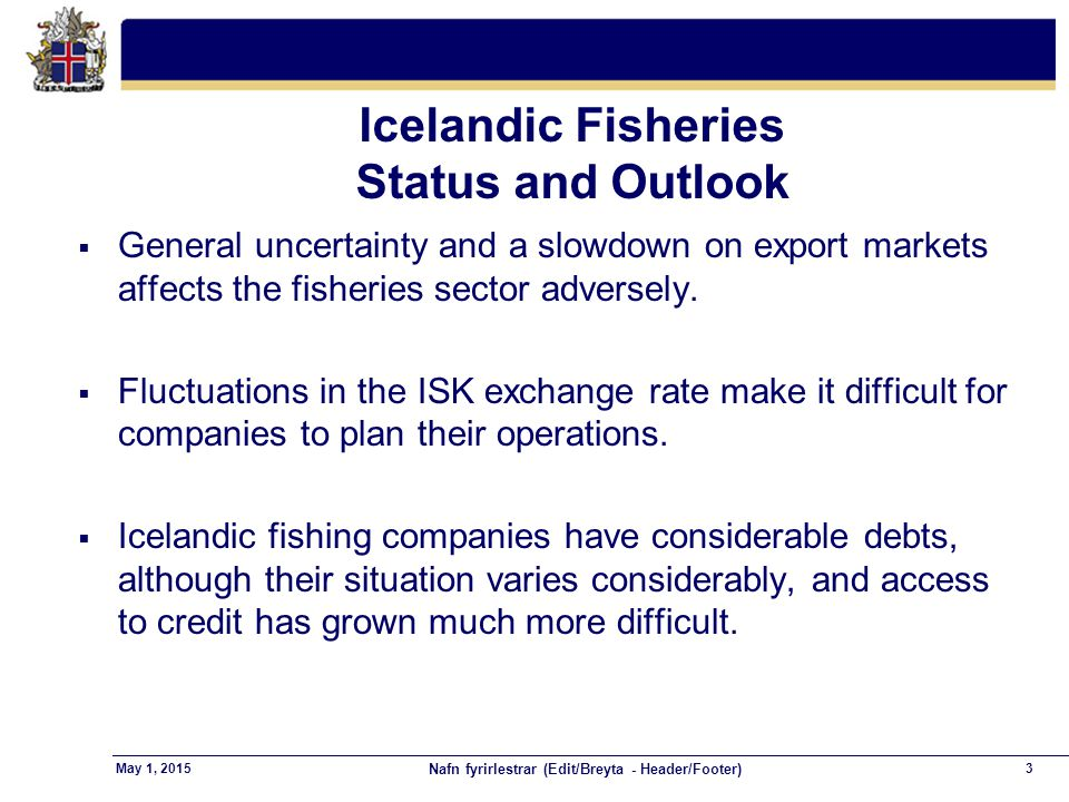 Nafn fyrirlestrar (Edit/Breyta - Header/Footer) 3May 1, 2015 Icelandic Fisheries Status and Outlook  General uncertainty and a slowdown on export markets affects the fisheries sector adversely.