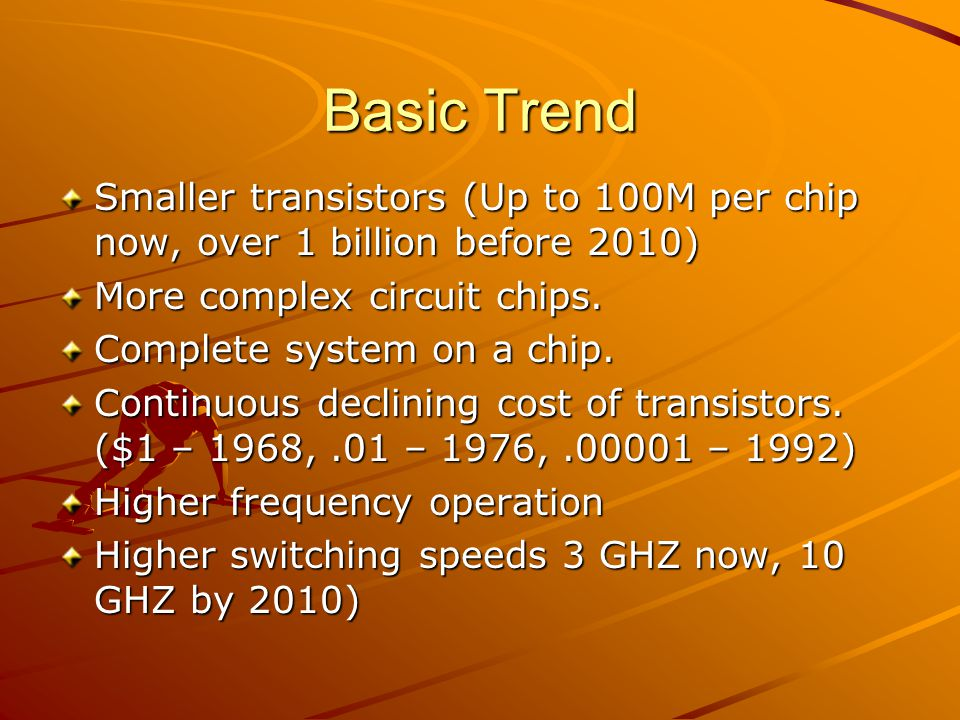 Basic Trend Smaller transistors (Up to 100M per chip now, over 1 billion before 2010) More complex circuit chips. Complete system on a chip. Continuou