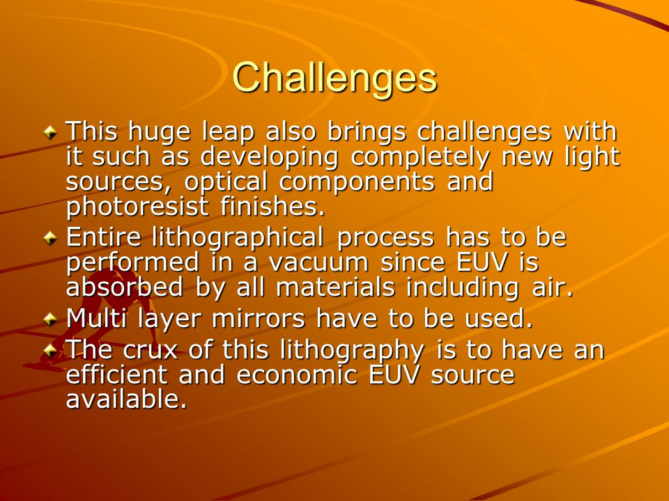 Challenges This huge leap also brings challenges with it such as developing completely new light sources, optical components and photoresist finishes.