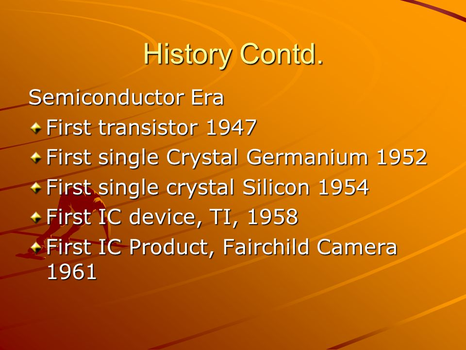 History Contd. Semiconductor Era First transistor 1947 First single Crystal Germanium 1952 First single crystal Silicon 1954 First IC device, TI, 1958