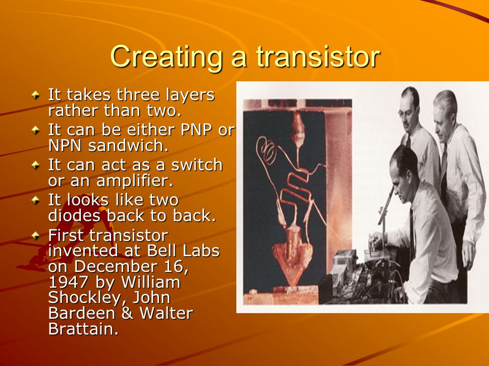 Creating a transistor It takes three layers rather than two. It can be either PNP or NPN sandwich. It can act as a switch or an amplifier. It looks li