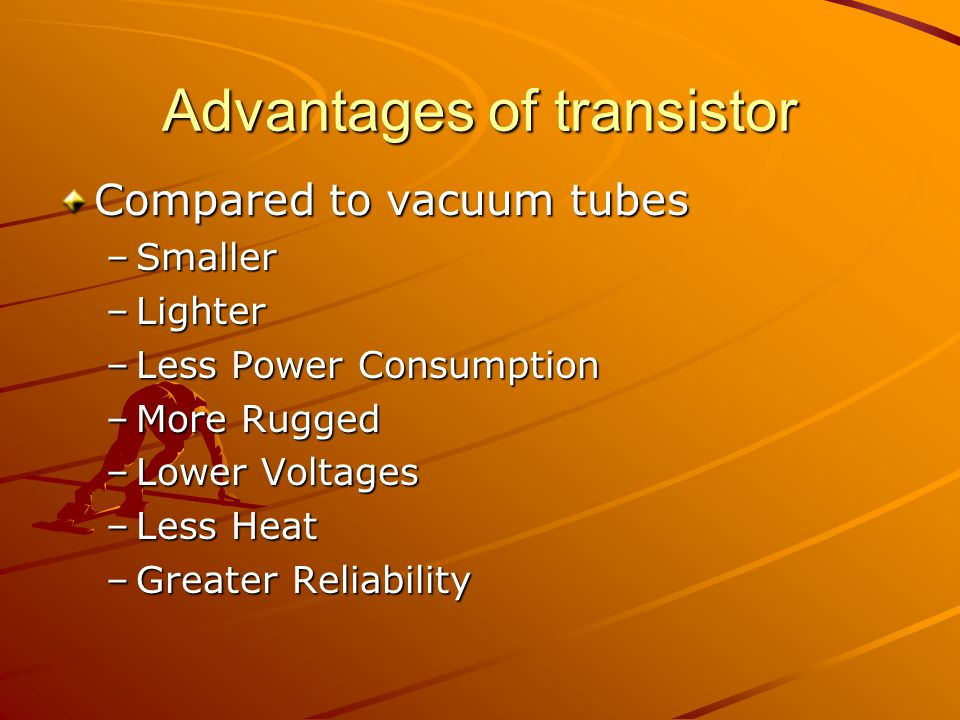 Advantages of transistor Compared to vacuum tubes –Smaller –Lighter –Less Power Consumption –More Rugged –Lower Voltages –Less Heat –Greater Reliabili