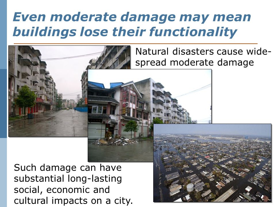 Even moderate damage may mean buildings lose their functionality Natural disasters cause wide- spread moderate damage Such damage can have substantial