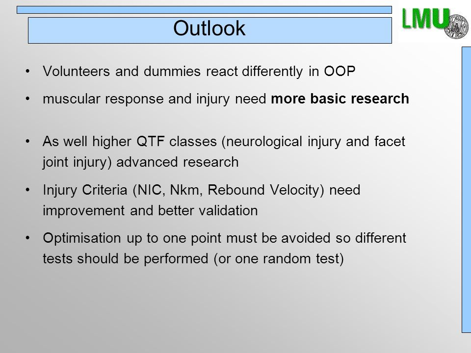 Outlook Volunteers and dummies react differently in OOP muscular response and injury need more basic research As well higher QTF classes (neurological injury and facet joint injury) advanced research Injury Criteria (NIC, Nkm, Rebound Velocity) need improvement and better validation Optimisation up to one point must be avoided so different tests should be performed (or one random test)