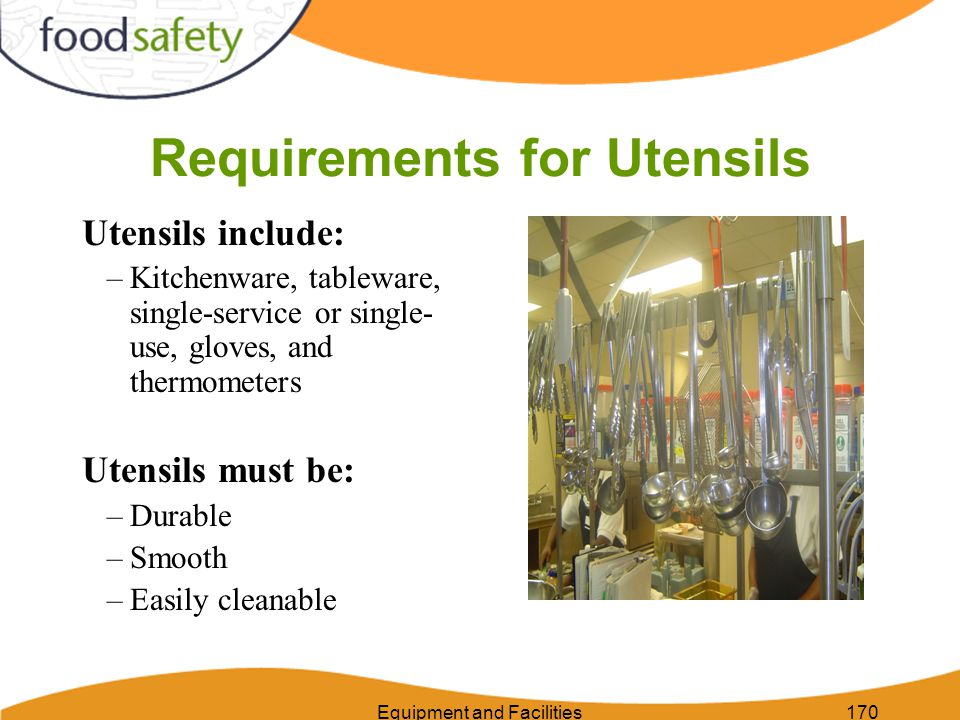 Equipment and Facilities170 Requirements for Utensils Utensils include: –Kitchenware, tableware, single-service or single- use, gloves, and thermometers Utensils must be: –Durable –Smooth –Easily cleanable