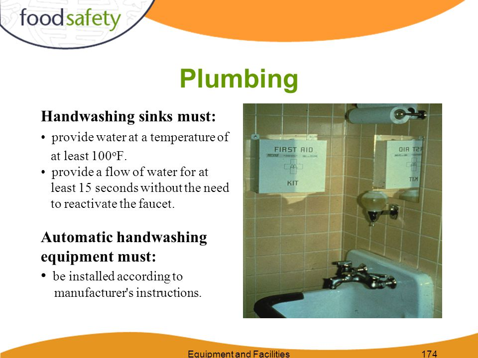 Equipment and Facilities174 Plumbing Handwashing sinks must: provide water at a temperature of at least 100 o F.