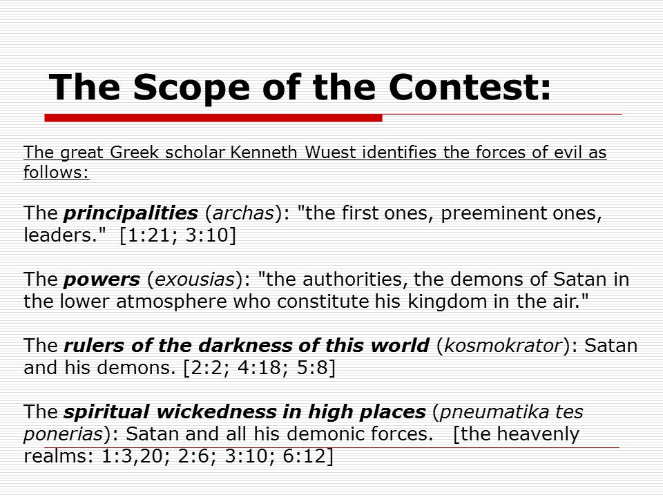 The Scope of the Contest: The great Greek scholar Kenneth Wuest identifies the forces of evil as follows: The principalities (archas): the first ones, preeminent ones, leaders. [1:21; 3:10] The powers (exousias): the authorities, the demons of Satan in the lower atmosphere who constitute his kingdom in the air. The rulers of the darkness of this world (kosmokrator): Satan and his demons.