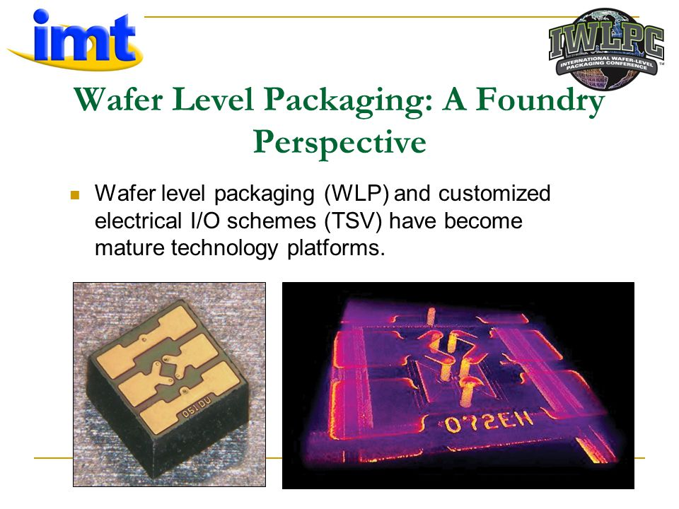  WLP Summary All six of the bond technologies reviewed are mature production worthy options Tens of thousands of successful bonds have demonstrated the value of wafer level packaging Sophisticated wafer bonding systems are manufactured by several companies  All of the discussed bonds can be performed on these systems Critical component in 3D packaging Allows integration of heterogeneous technologies Reduces packaging cost Allows package size reduction