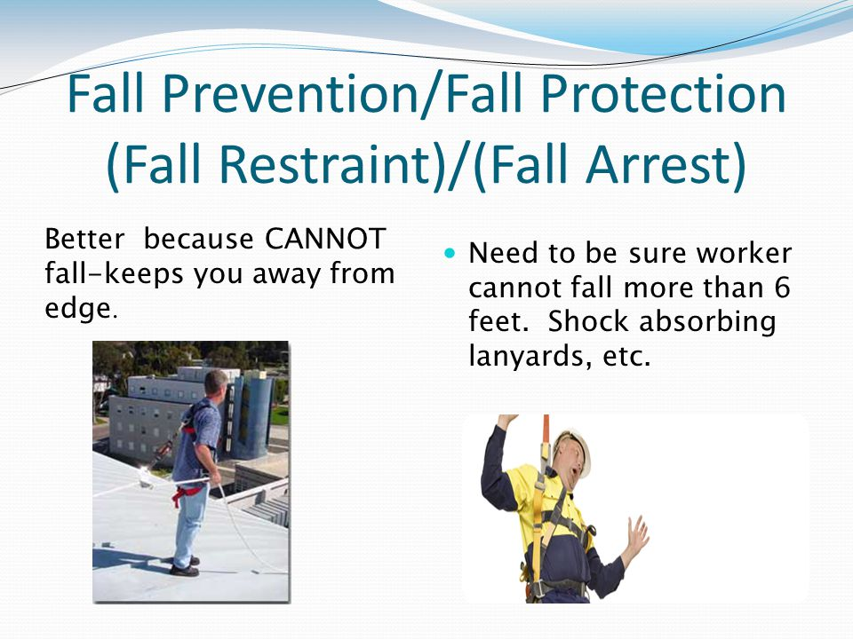 Fall Prevention/Fall Protection (Fall Restraint)/(Fall Arrest) Need to be sure worker cannot fall more than 6 feet.