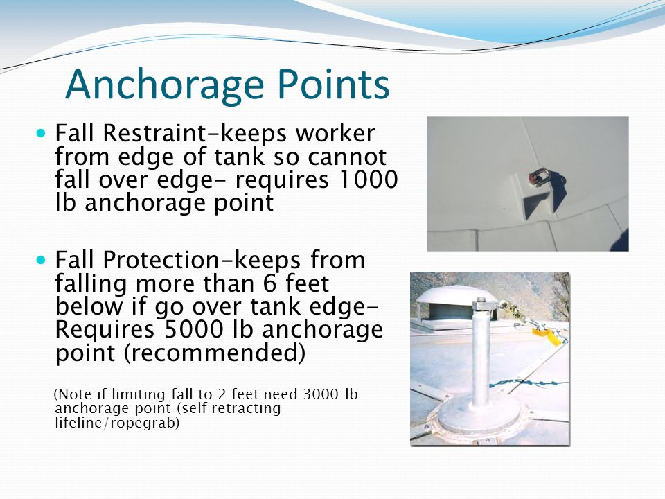 Anchorage Points Fall Restraint-keeps worker from edge of tank so cannot fall over edge- requires 1000 lb anchorage point Fall Protection-keeps from falling more than 6 feet below if go over tank edge- Requires 5000 lb anchorage point (recommended) (Note if limiting fall to 2 feet need 3000 lb anchorage point (self retracting lifeline/ropegrab)