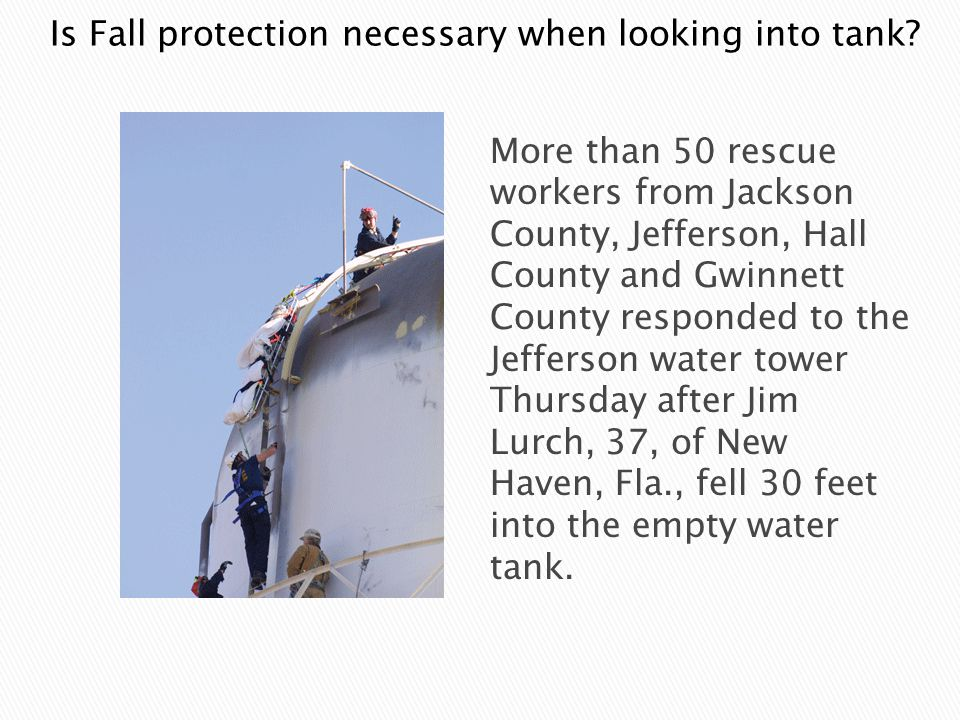 More than 50 rescue workers from Jackson County, Jefferson, Hall County and Gwinnett County responded to the Jefferson water tower Thursday after Jim Lurch, 37, of New Haven, Fla., fell 30 feet into the empty water tank.
