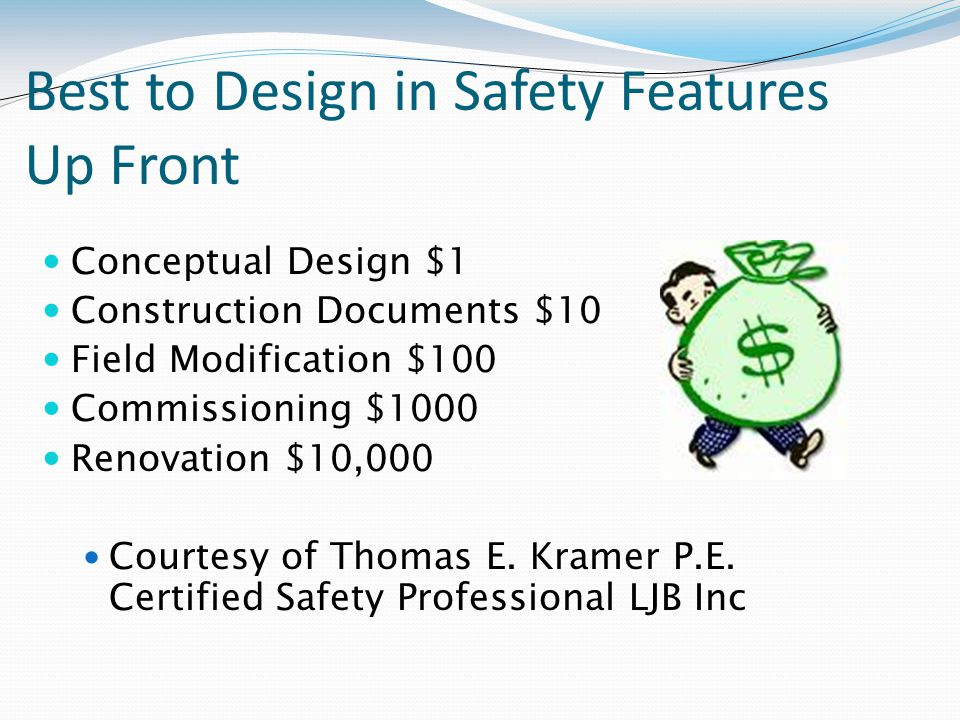 Best to Design in Safety Features Up Front Conceptual Design $1 Construction Documents $10 Field Modification $100 Commissioning $1000 Renovation $10,000 Courtesy of Thomas E.