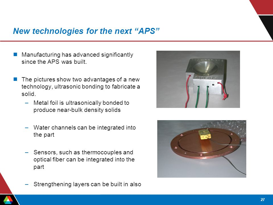 27 New technologies for the next APS Manufacturing has advanced significantly since the APS was built.