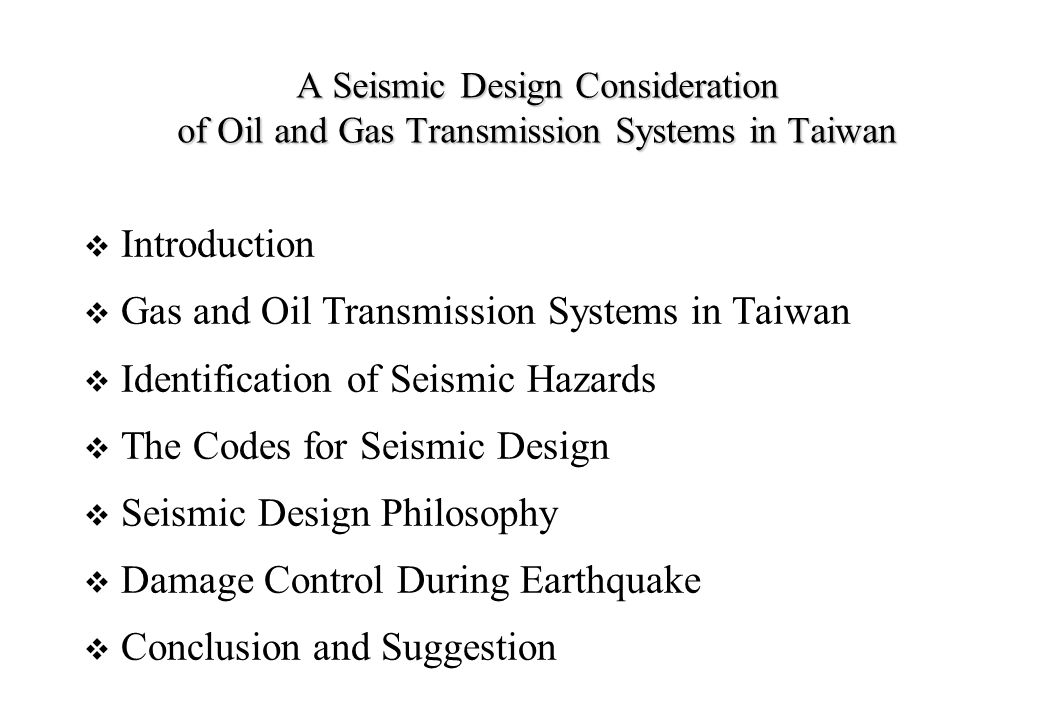 A Seismic Design Consideration of Oil and Gas Transmission Systems in Taiwan  Introduction  Gas and Oil Transmission Systems in Taiwan  Identification of Seismic Hazards  The Codes for Seismic Design  Seismic Design Philosophy  Damage Control During Earthquake  Conclusion and Suggestion