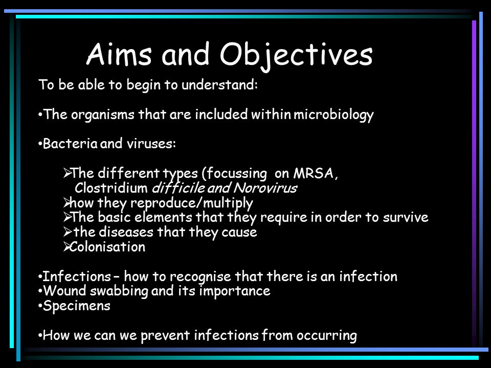 To be able to begin to understand: The organisms that are included within microbiology Bacteria and viruses:  The different types (focussing on MRSA, Clostridium difficile and Norovirus  how they reproduce/multiply  The basic elements that they require in order to survive  the diseases that they cause  Colonisation Infections – how to recognise that there is an infection Wound swabbing and its importance Specimens How we can we prevent infections from occurring Aims and Objectives
