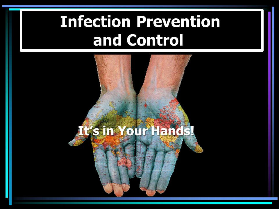 It's in Your Hands! Infection Prevention and Control It's in Your Hands!