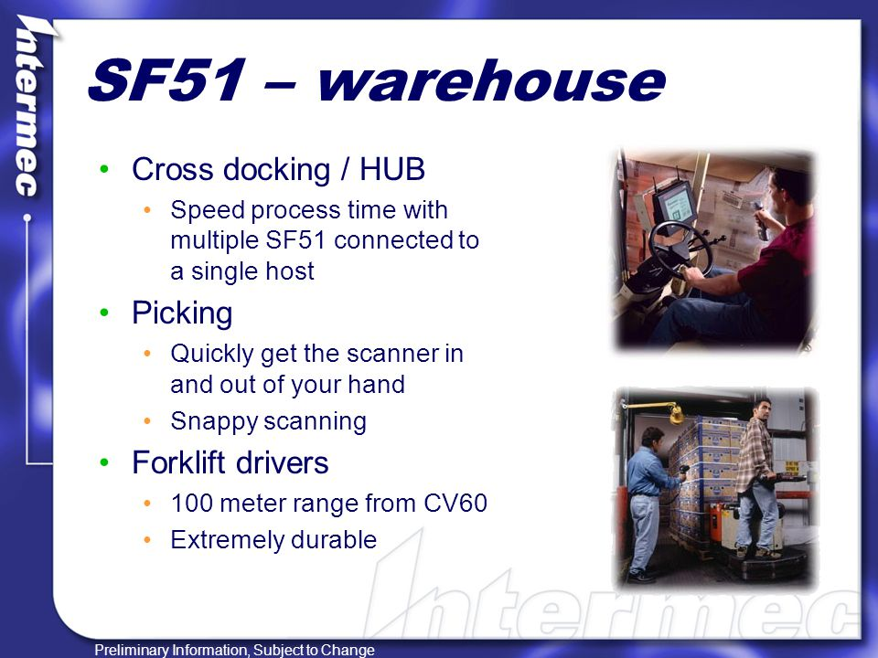 Preliminary Information, Subject to Change SF51 – warehouse Cross docking / HUB Speed process time with multiple SF51 connected to a single host Picking Quickly get the scanner in and out of your hand Snappy scanning Forklift drivers 100 meter range from CV60 Extremely durable