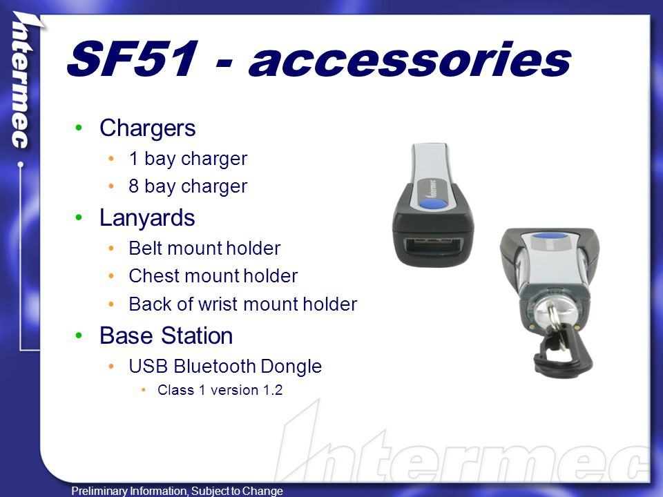 Preliminary Information, Subject to Change SF51 - accessories Chargers 1 bay charger 8 bay charger Lanyards Belt mount holder Chest mount holder Back of wrist mount holder Base Station USB Bluetooth Dongle Class 1 version 1.2