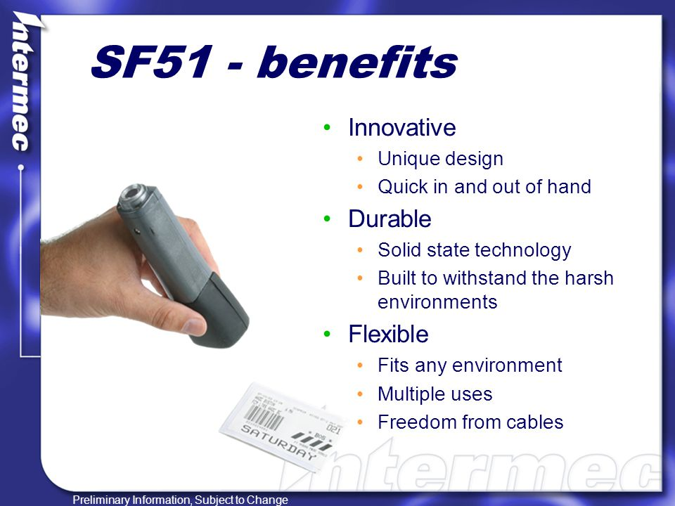 Preliminary Information, Subject to Change SF51 – field service Transportation tracking Snappy scanning on all types of poor quality bar codes Extremely durable, will withstand multiple drops and rough handling Great 100 foot range from host device Direct store delivery Leave expensive host device in truck use scanner as input device Speed mass scanning process, serial number tracking Item tracking