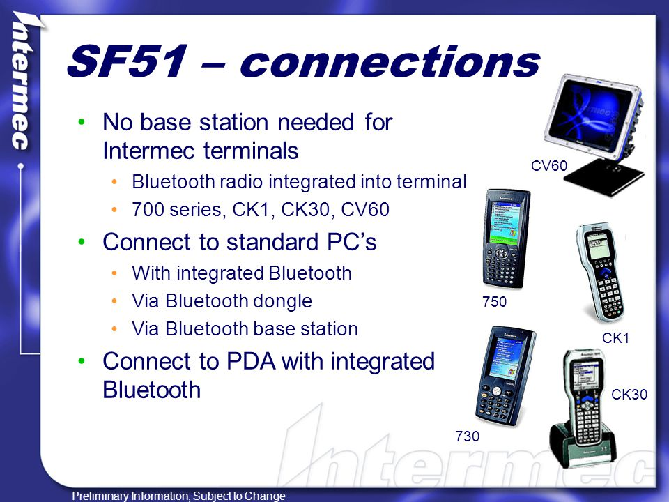 Preliminary Information, Subject to Change SF51 – unique features Quick linking of devices Scan a bar code to establish link Bluetooth Device Utility (BDU) Use in noisy environments 70db + speaker Ultra bright good read LEDs Vibration on good read Intermec Readiness Indicator Blue light to shows established link Remote updating of configurations Multiple SF51s to a single host Up to 7 SF51's to a 1 host CV60