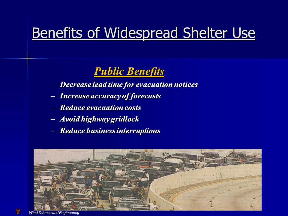 Wind Science and Engineering Texas Tech University Benefits of Widespread Shelter Use Public Benefits –Decrease lead time for evacuation notices –Increase accuracy of forecasts –Reduce evacuation costs –Avoid highway gridlock –Reduce business interruptions
