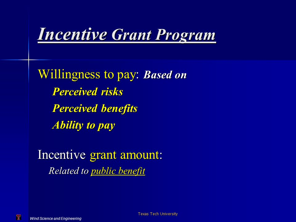 Wind Science and Engineering Texas Tech University Incentive Grant Program Willingness to pay: Based on Perceived risks Perceived benefits Ability to