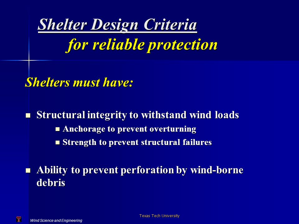 Wind Science and Engineering Texas Tech University Shelter Design Criteria for reliable protection Shelters must have: Structural integrity to withstand wind loads Structural integrity to withstand wind loads Anchorage to prevent overturning Anchorage to prevent overturning Strength to prevent structural failures Strength to prevent structural failures Ability to prevent perforation by wind-borne debris Ability to prevent perforation by wind-borne debris