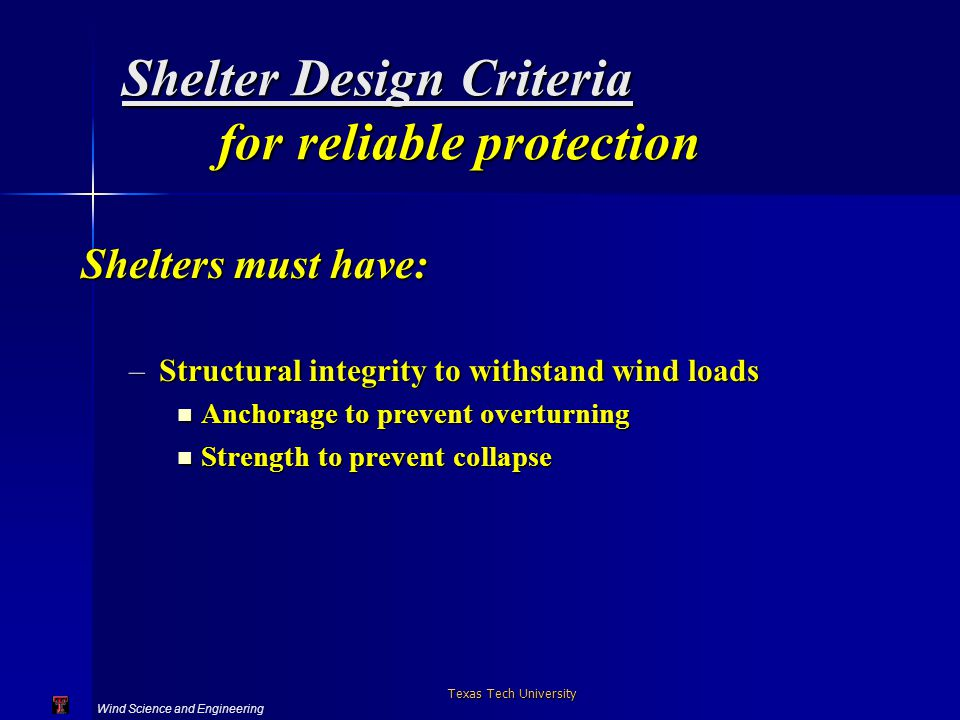 Wind Science and Engineering Texas Tech University Shelter Design Criteria for reliable protection Shelters must have: –Structural integrity to withst